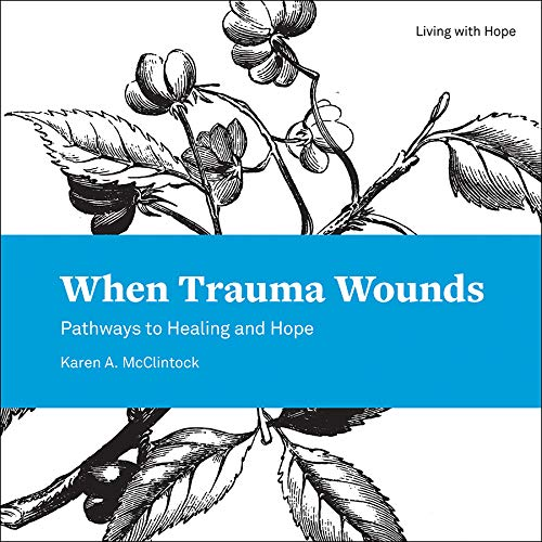 When Trauma Wounds: Pathways to Healing and Hope (Living With Hope)