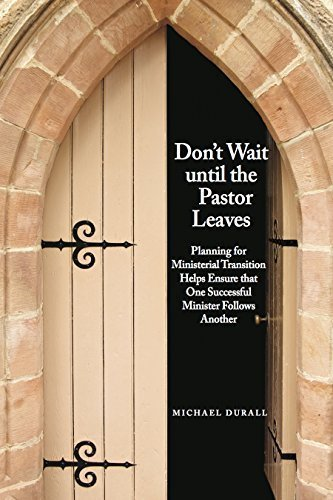 Don't Wait Until the Pastor Leaves: Planning for Ministerial Transition Helps Ensure that One Successful Minister Follows Another